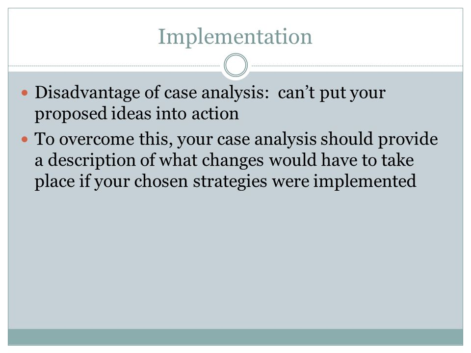 Implementation Disadvantage of case analysis: can't put your proposed ideas into action.