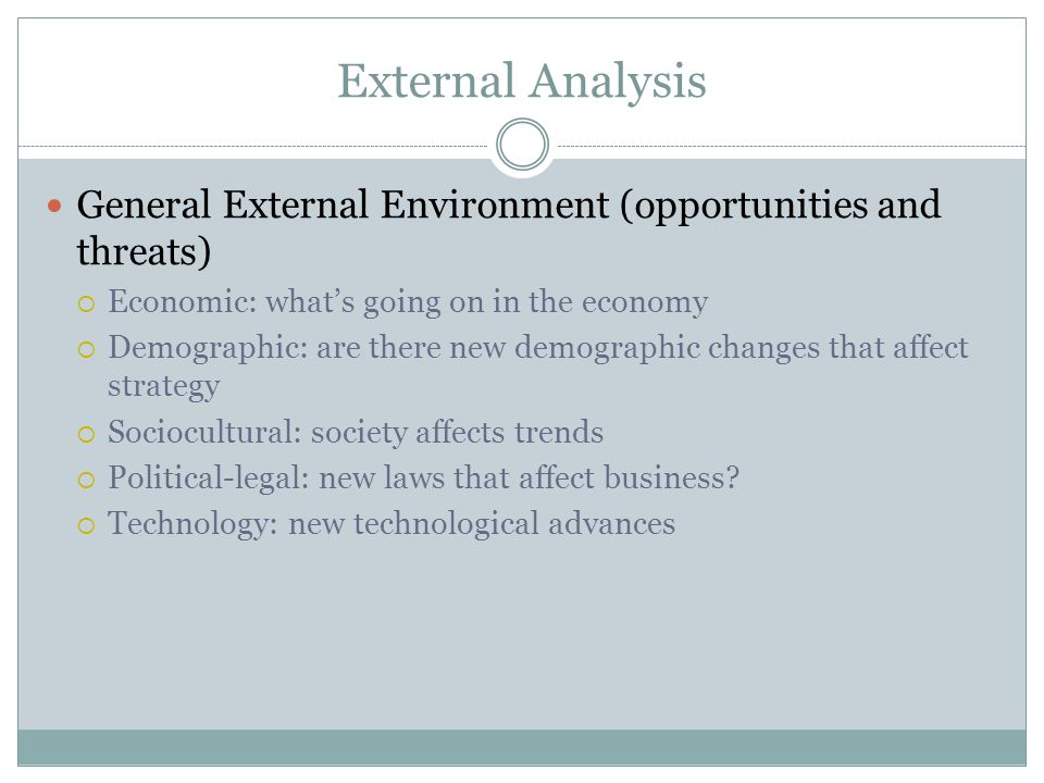 External Analysis General External Environment (opportunities and threats) Economic: what's going on in the economy.