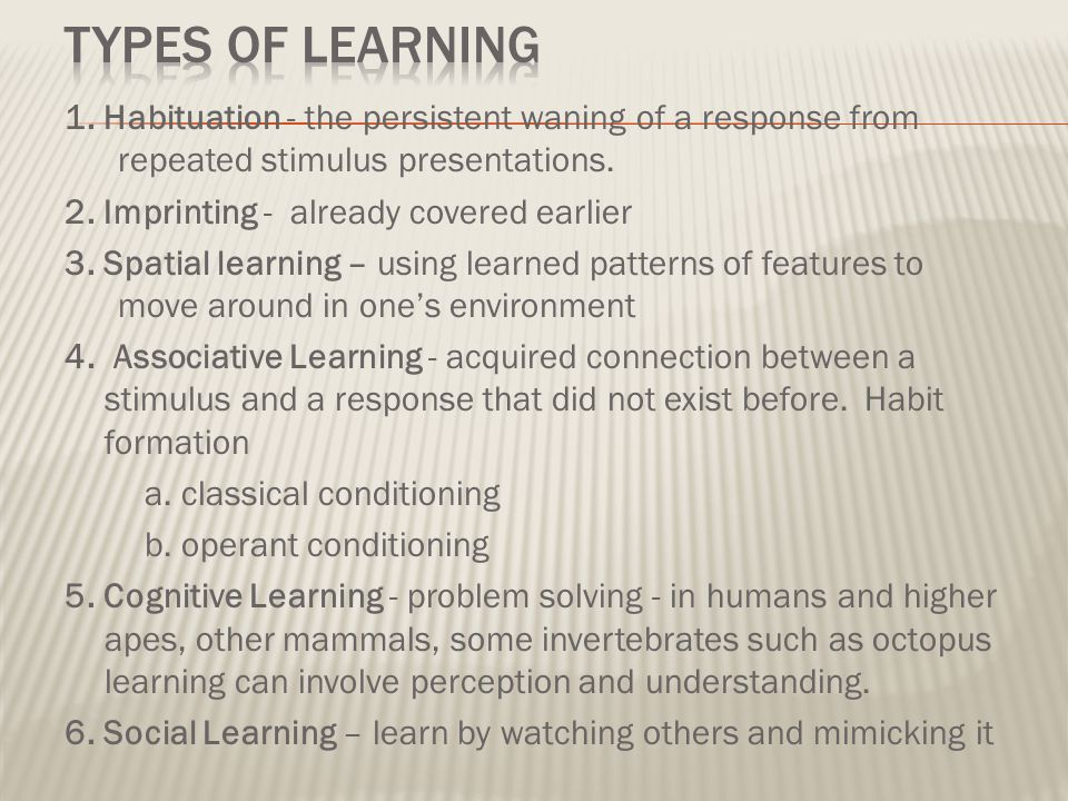 Types of Learning 1. Habituation - the persistent waning of a response from repeated stimulus presentations.