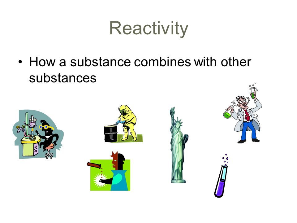 Reactivity How a substance combines with other substances