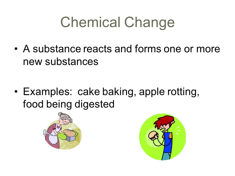 Chemical Change A substance reacts and forms one or more new substances.