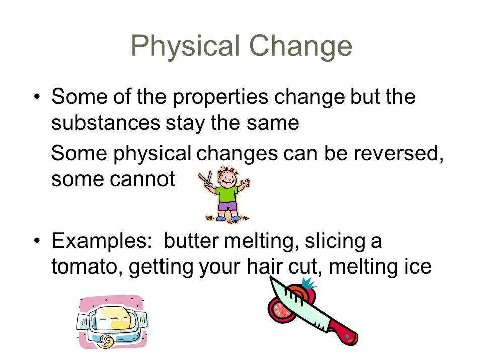 Physical Change Some of the properties change but the substances stay the same. Some physical changes can be reversed, some cannot.