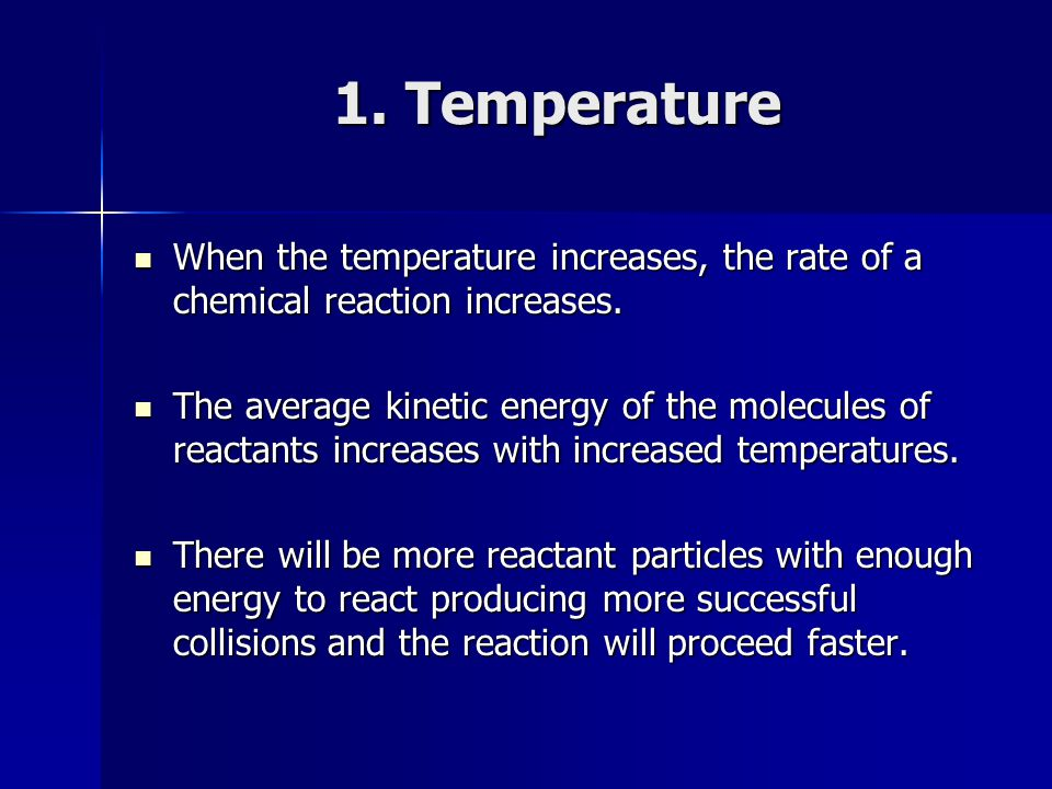1. Temperature When the temperature increases, the rate of a chemical reaction increases.