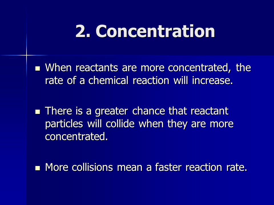 2. Concentration When reactants are more concentrated, the rate of a chemical reaction will increase.
