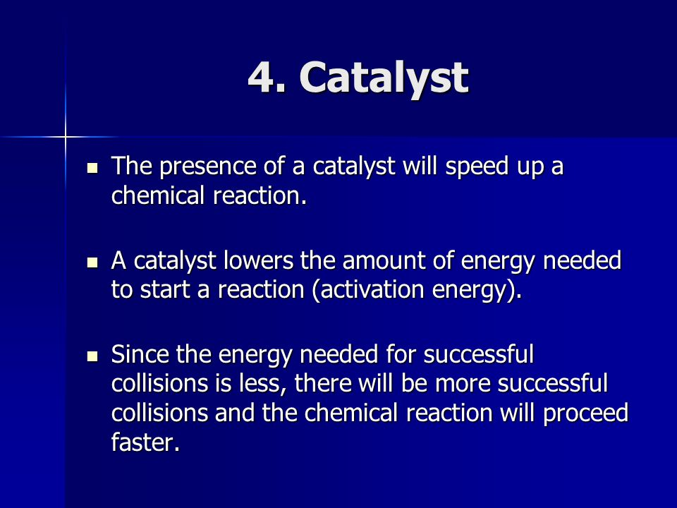 4. Catalyst The presence of a catalyst will speed up a chemical reaction.