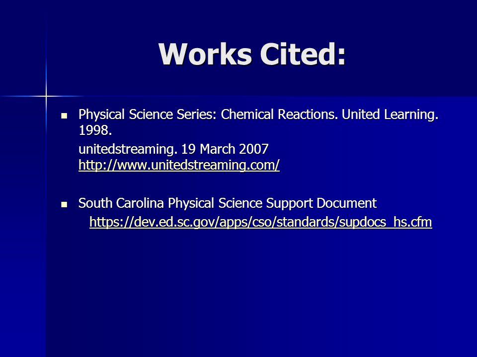 Works Cited: Physical Science Series: Chemical Reactions. United Learning. 1998. unitedstreaming. 19 March 2007 http://www.unitedstreaming.com/