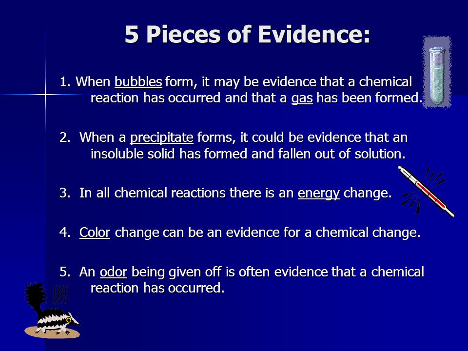 5 Pieces of Evidence: 1. When bubbles form, it may be evidence that a chemical reaction has occurred and that a gas has been formed.