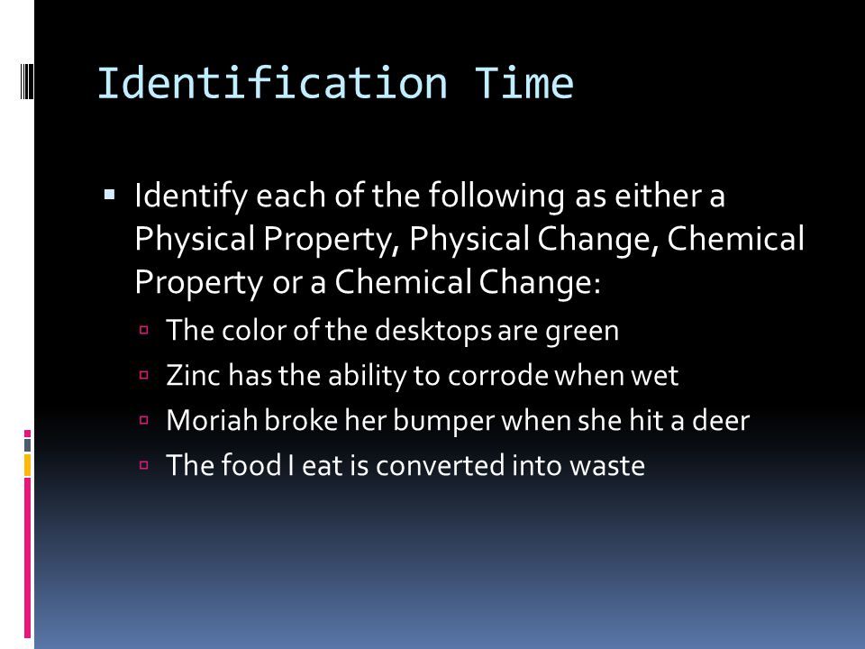 Identification Time Identify each of the following as either a Physical Property, Physical Change, Chemical Property or a Chemical Change: