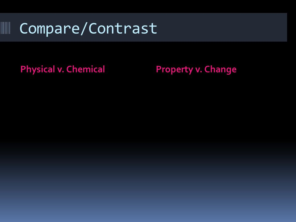 Compare/Contrast Physical v. Chemical Property v. Change