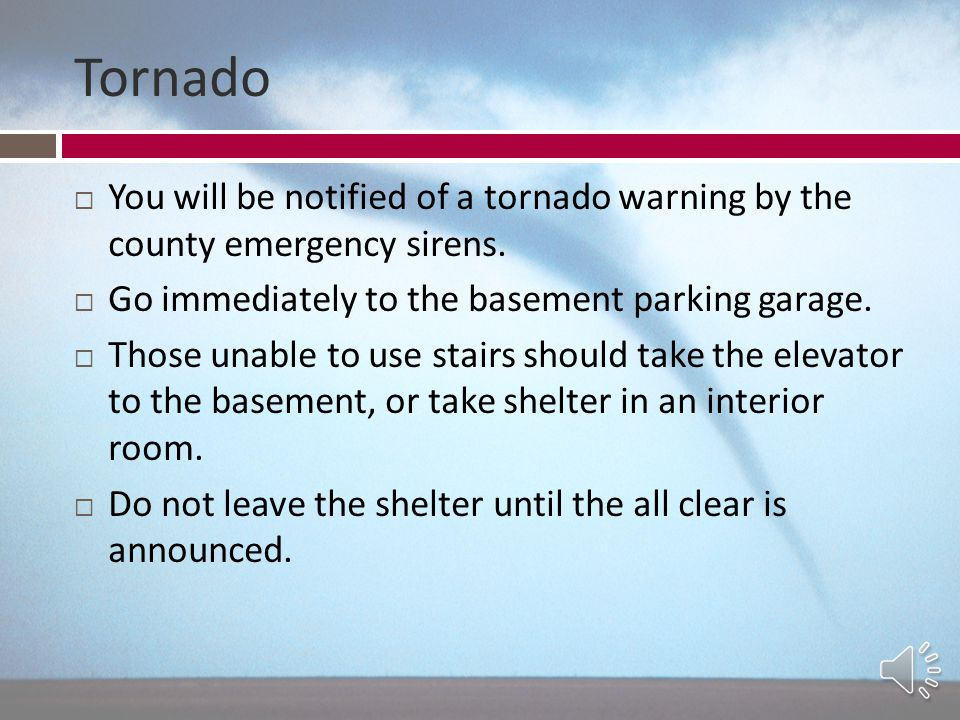 Tornado You will be notified of a tornado warning by the county emergency sirens. Go immediately to the basement parking garage.