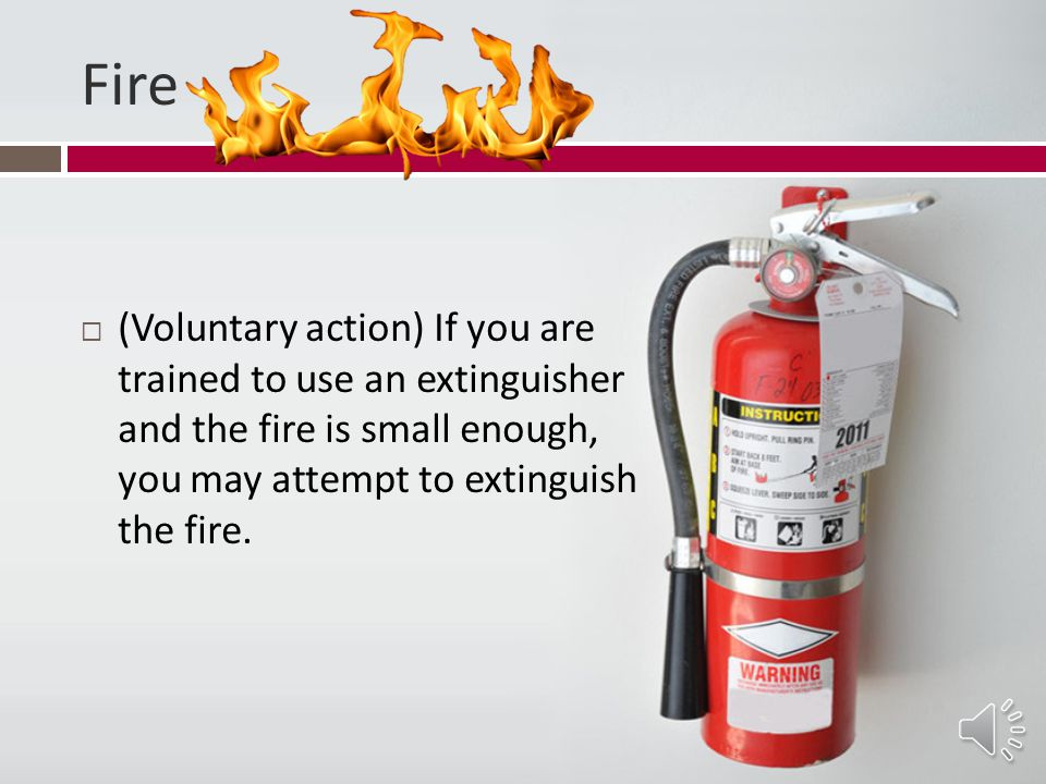 Fire (Voluntary action) If you are trained to use an extinguisher and the fire is small enough, you may attempt to extinguish the fire.