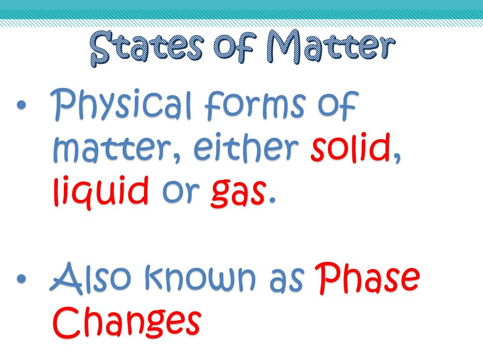 States of Matter Physical forms of matter, either solid, liquid or gas. Also known as Phase Changes