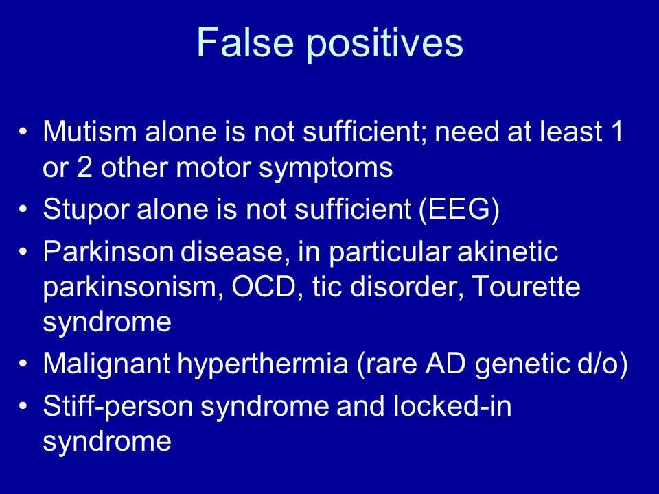 False positives Mutism alone is not sufficient; need at least 1 or 2 other motor symptoms. Stupor alone is not sufficient (EEG)