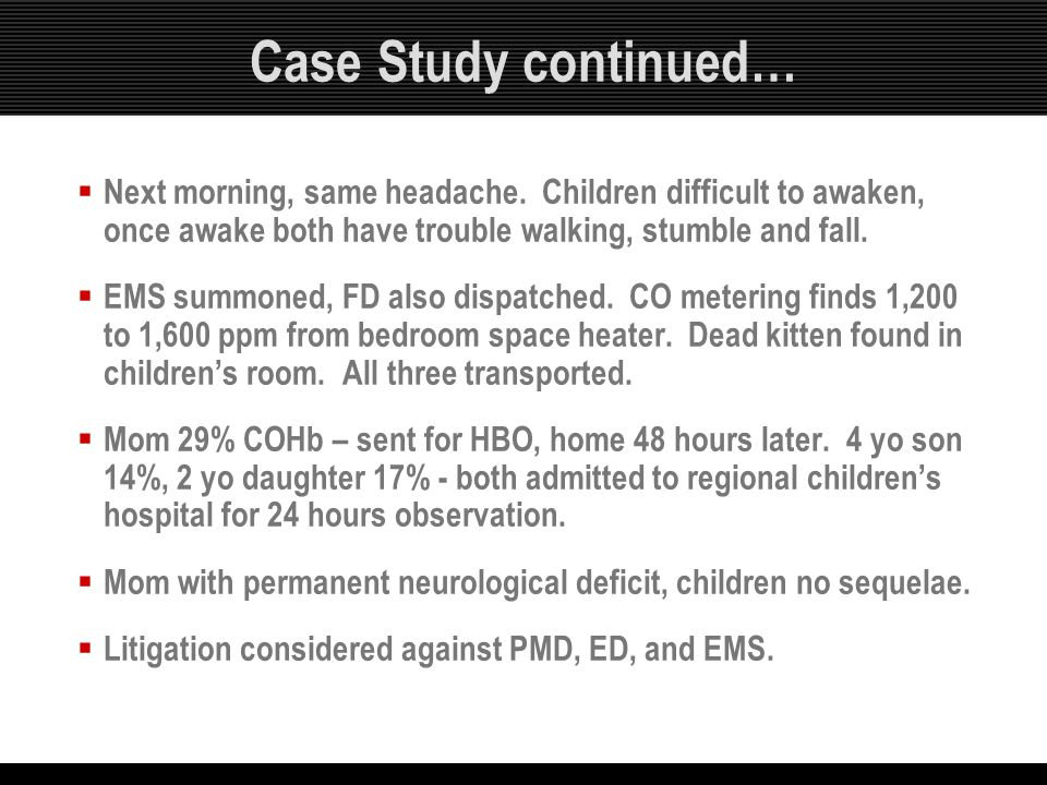 Case Study continued… Next morning, same headache. Children difficult to awaken, once awake both have trouble walking, stumble and fall.