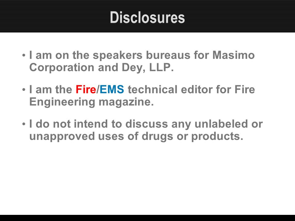 Disclosures I am on the speakers bureaus for Masimo Corporation and Dey, LLP. I am the Fire/EMS technical editor for Fire Engineering magazine.