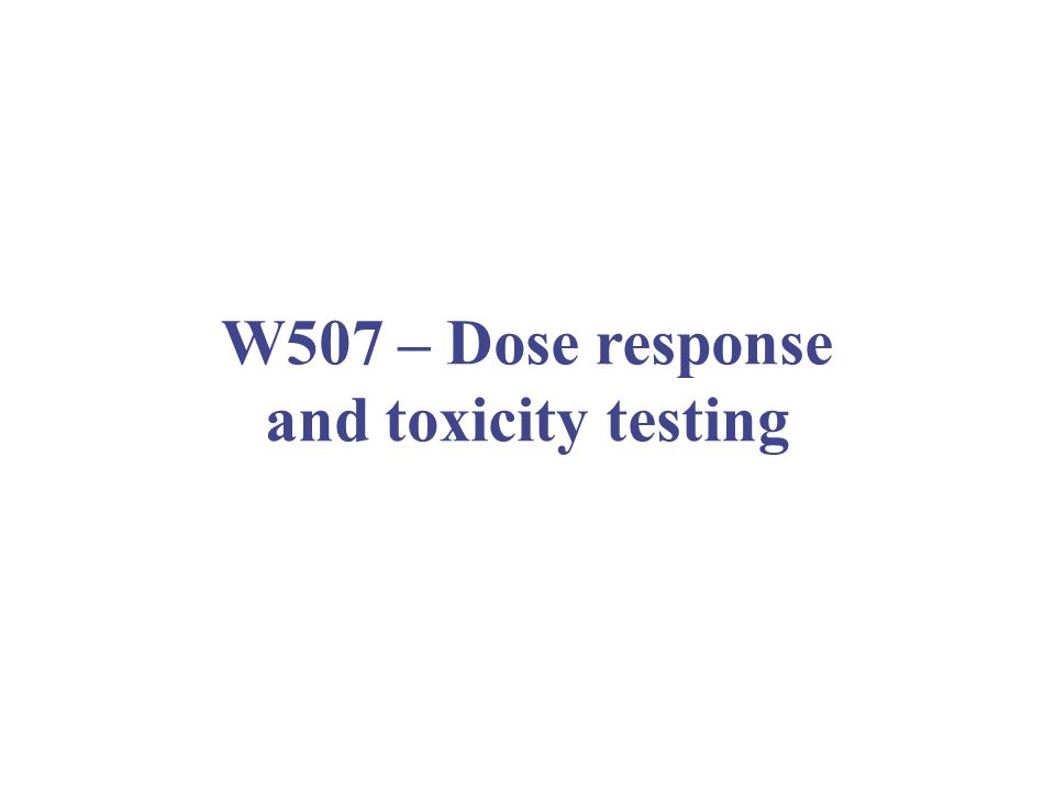 W507 – Dose response and toxicity testing