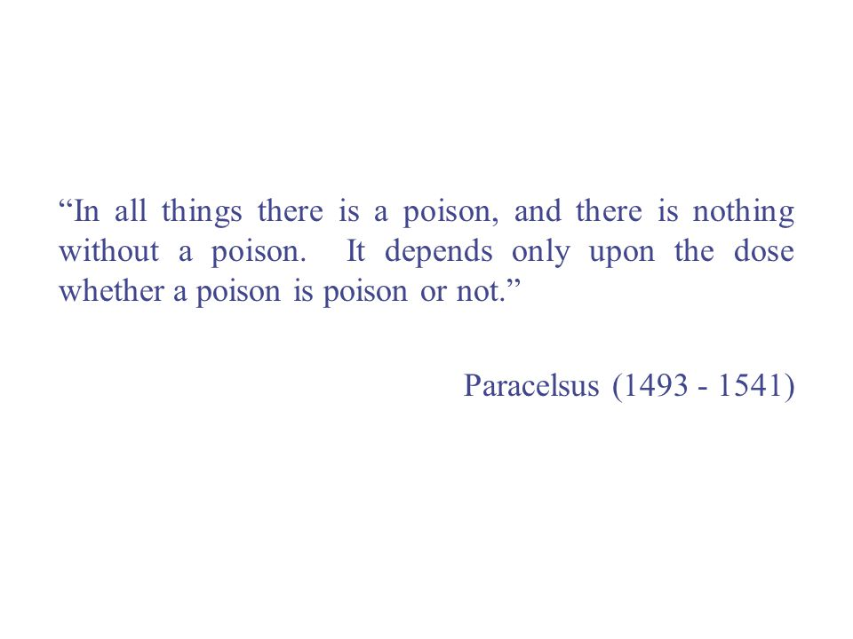In all things there is a poison, and there is nothing without a poison. It depends only upon the dose whether a poison is poison or not.