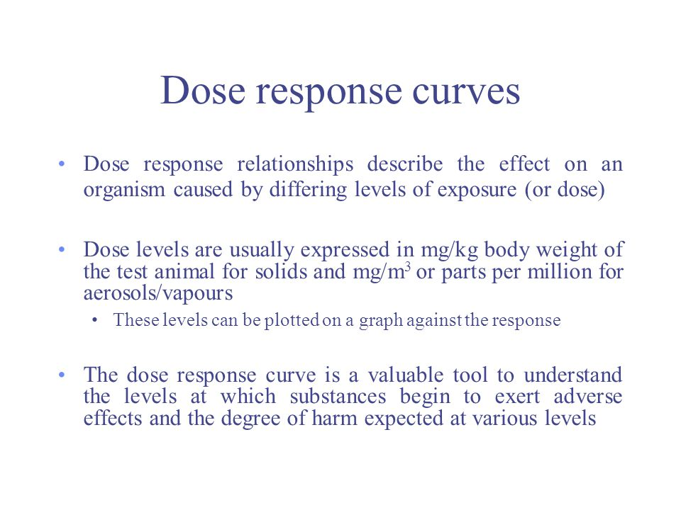 Dose response curves Dose response relationships describe the effect on an organism caused by differing levels of exposure (or dose)