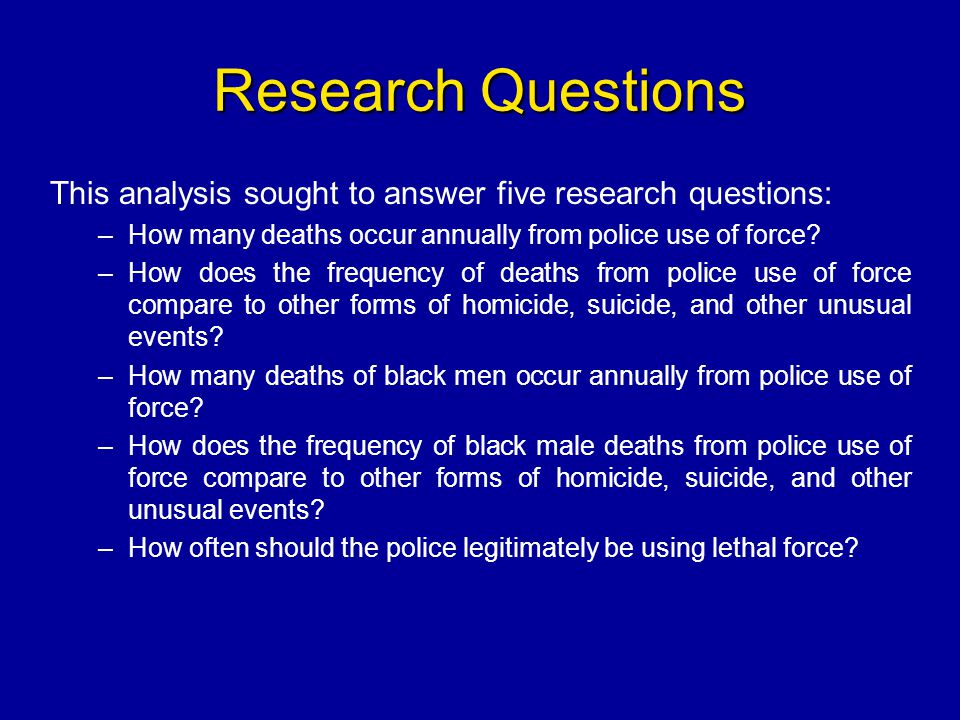 Research Questions This analysis sought to answer five research questions: How many deaths occur annually from police use of force