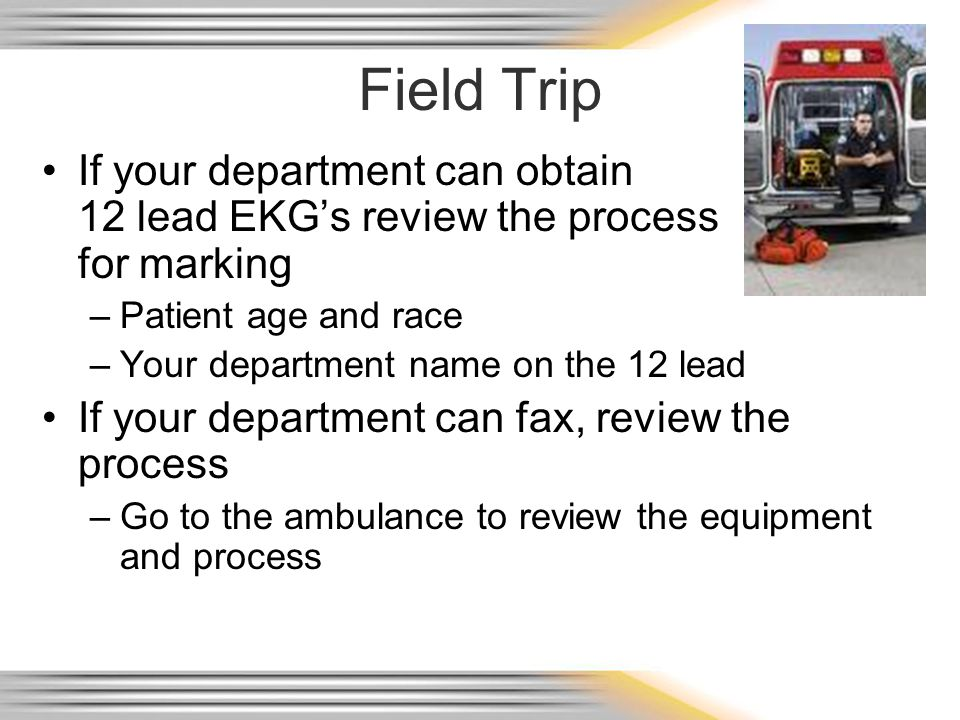 Field Trip If your department can obtain 12 lead EKG's review the process for marking.