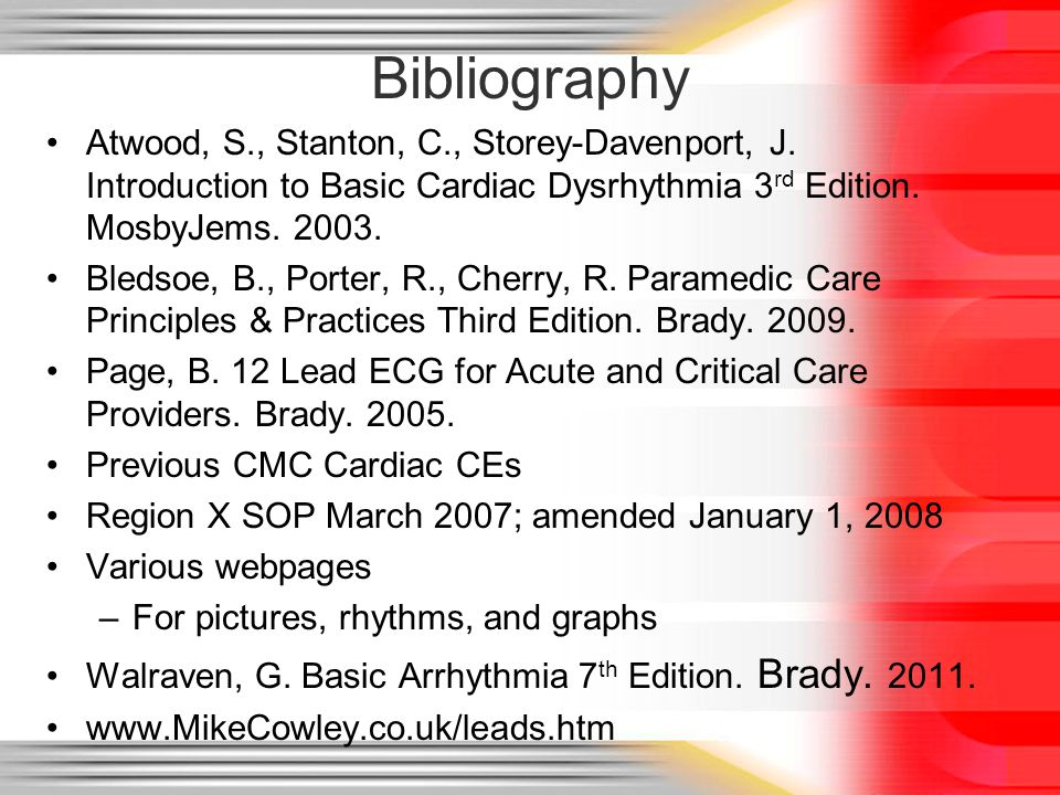 Bibliography Atwood, S., Stanton, C., Storey-Davenport, J. Introduction to Basic Cardiac Dysrhythmia 3rd Edition. MosbyJems. 2003.