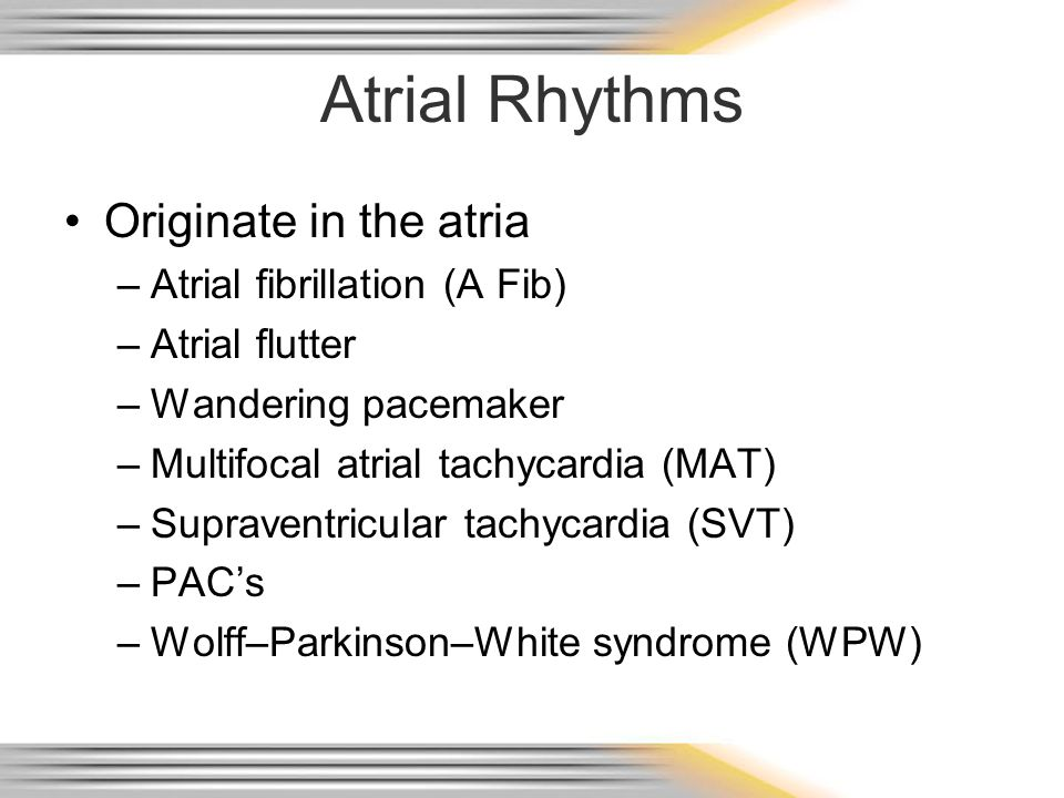 Atrial Rhythms Originate in the atria Atrial fibrillation (A Fib)
