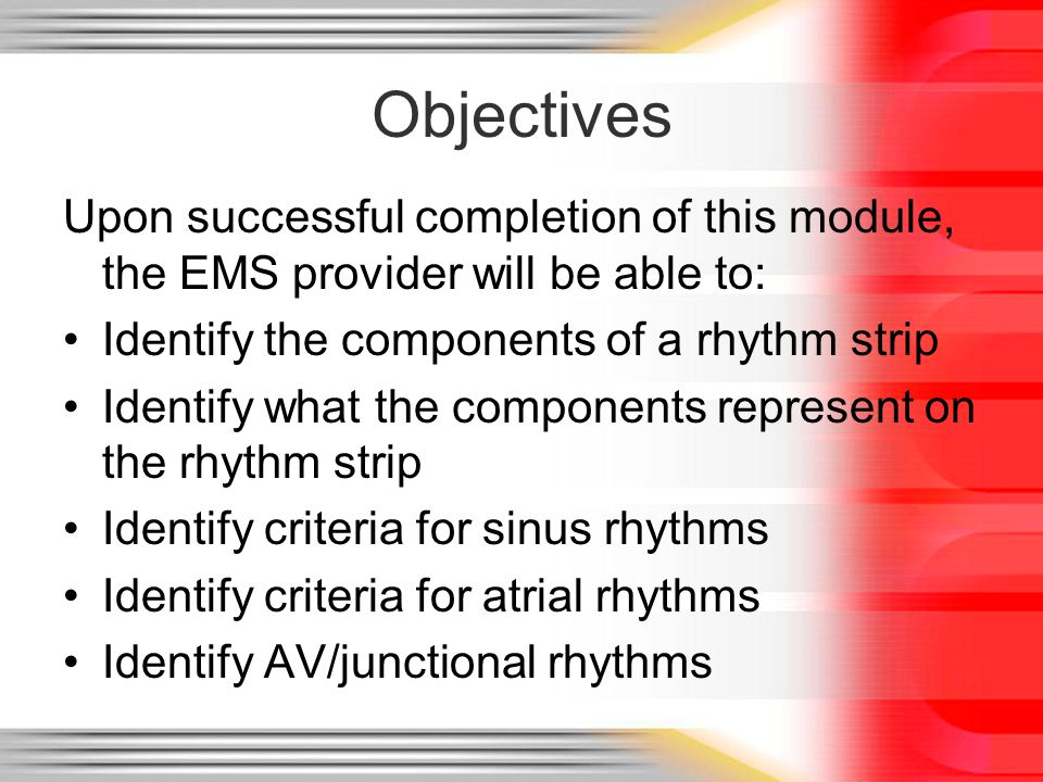 Objectives Upon successful completion of this module, the EMS provider will be able to: Identify the components of a rhythm strip.