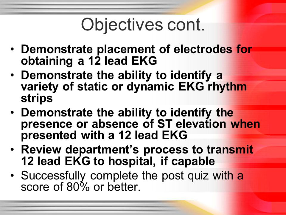 Objectives cont. Demonstrate placement of electrodes for obtaining a 12 lead EKG.