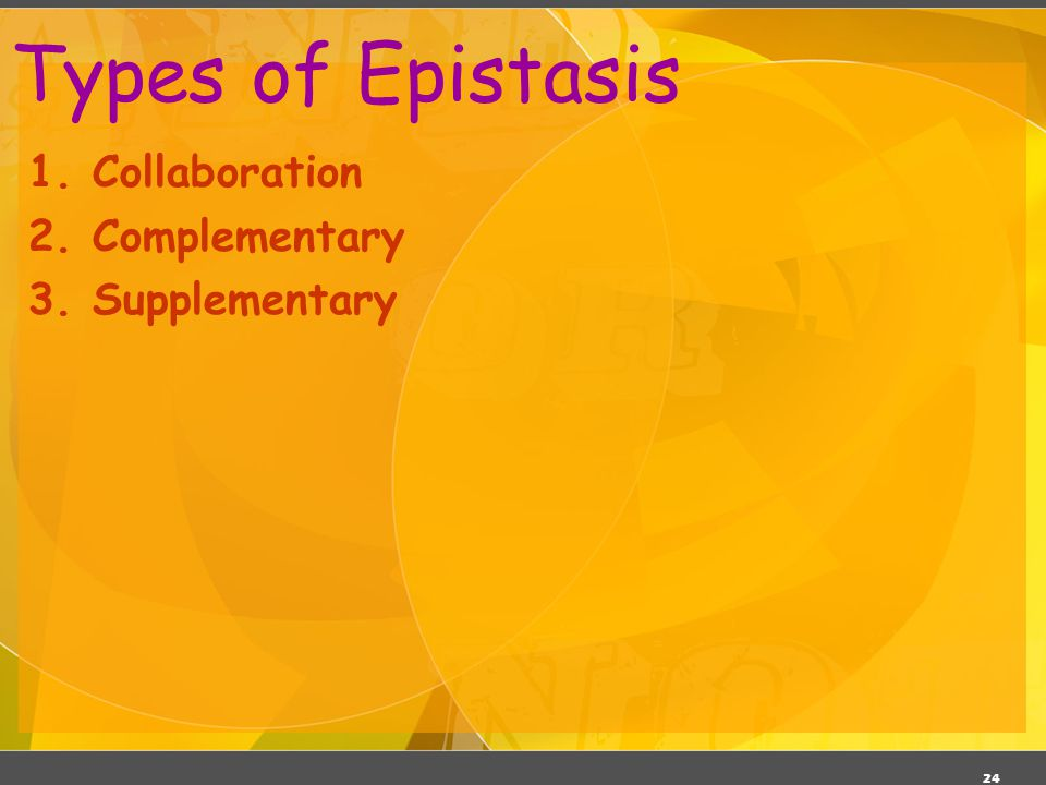 Types of Epistasis 1. Collaboration 2. Complementary 3. Supplementary