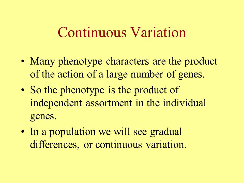 Continuous Variation Many phenotype characters are the product of the action of a large number of genes.