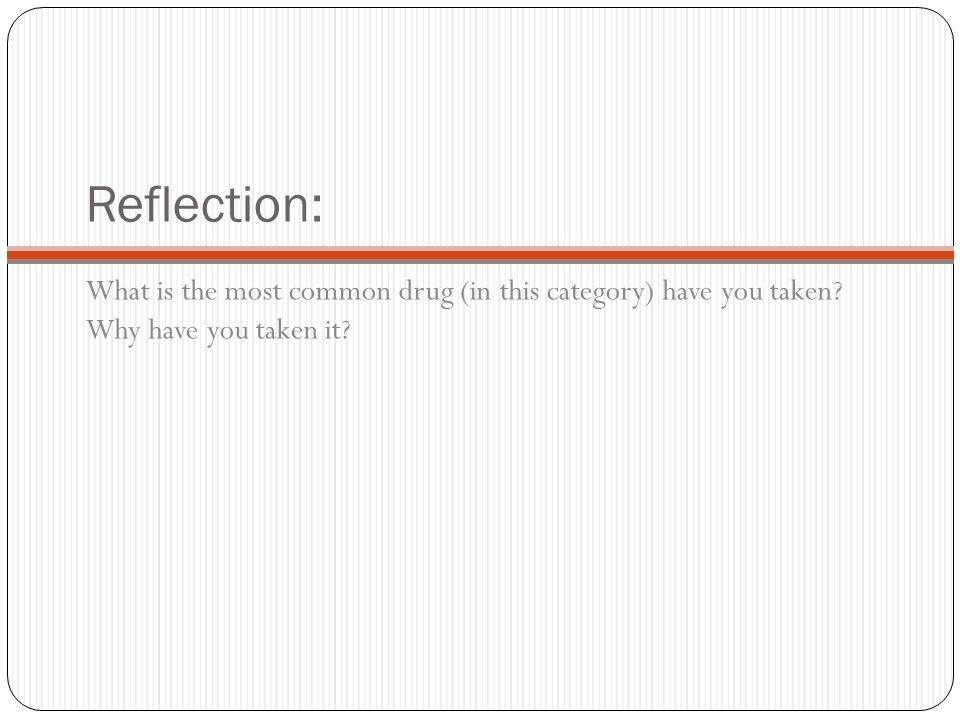 Reflection: What is the most common drug (in this category) have you taken Why have you taken it
