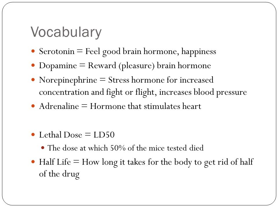 Vocabulary Serotonin = Feel good brain hormone, happiness
