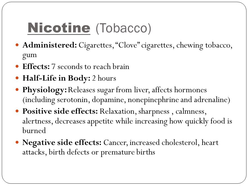 Nicotine (Tobacco) Administered: Cigarettes, Clove cigarettes, chewing tobacco, gum. Effects: 7 seconds to reach brain.