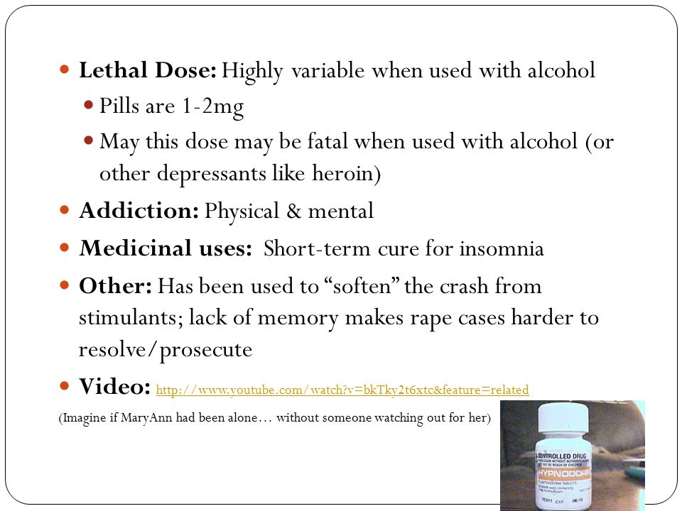 Lethal Dose: Highly variable when used with alcohol Pills are 1-2mg