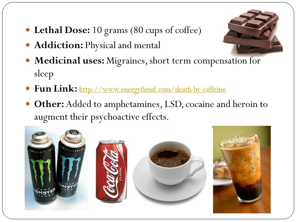 Lethal Dose: 10 grams (80 cups of coffee)