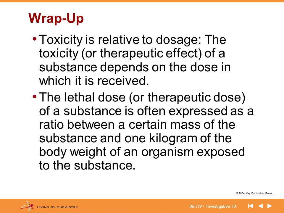 Wrap-Up Toxicity is relative to dosage: The toxicity (or therapeutic effect) of a substance depends on the dose in which it is received.