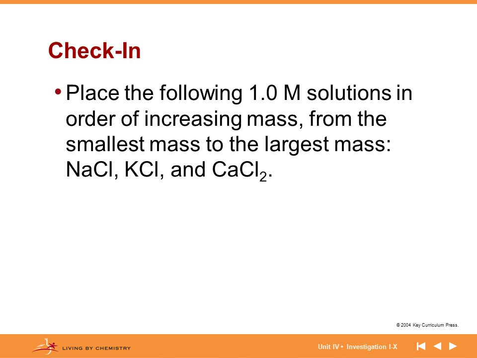 Check-In Place the following 1.0 M solutions in order of increasing mass, from the smallest mass to the largest mass: NaCl, KCl, and CaCl2.