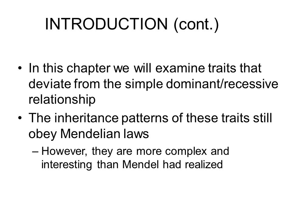 INTRODUCTION (cont.) In this chapter we will examine traits that deviate from the simple dominant/recessive relationship.