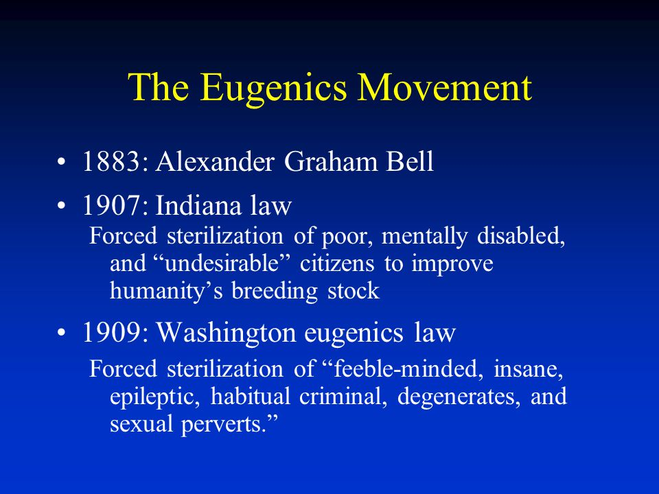 The Eugenics Movement 1883: Alexander Graham Bell 1907: Indiana law