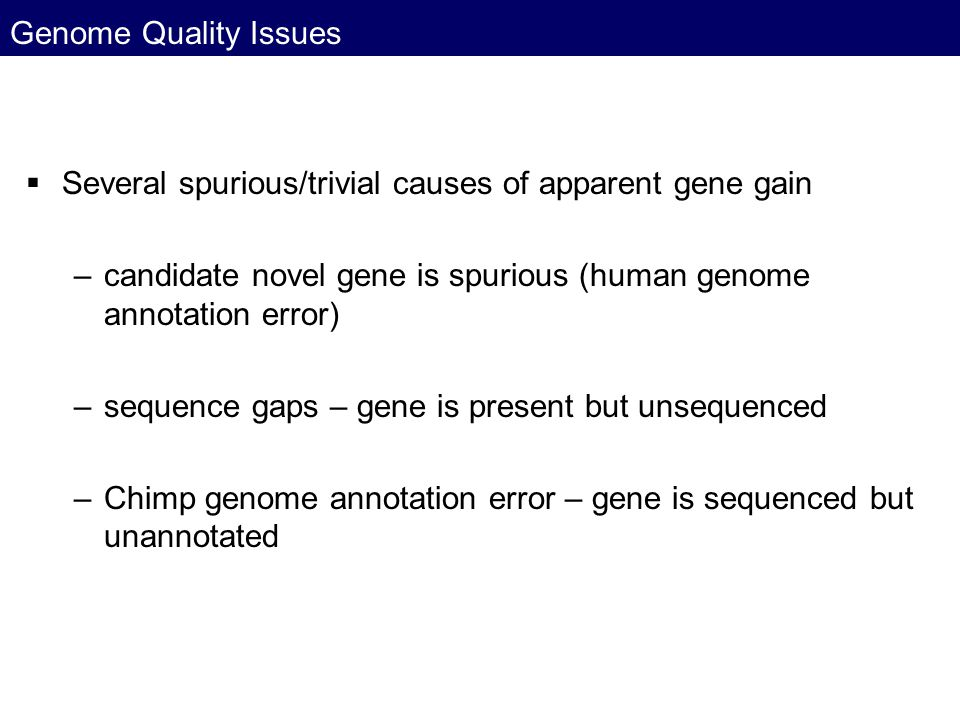 Genome Quality Issues Several spurious/trivial causes of apparent gene gain. candidate novel gene is spurious (human genome annotation error)