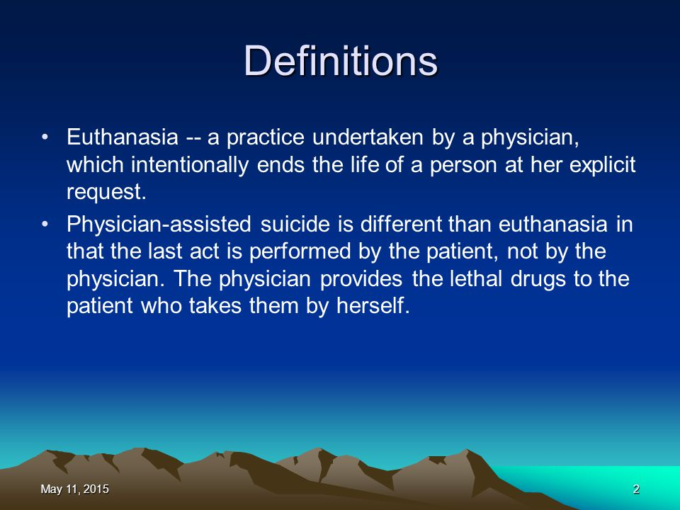 Definitions Euthanasia -- a practice undertaken by a physician, which intentionally ends the life of a person at her explicit request.