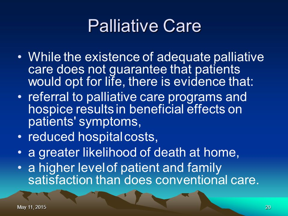 Palliative Care While the existence of adequate palliative care does not guarantee that patients would opt for life, there is evidence that: