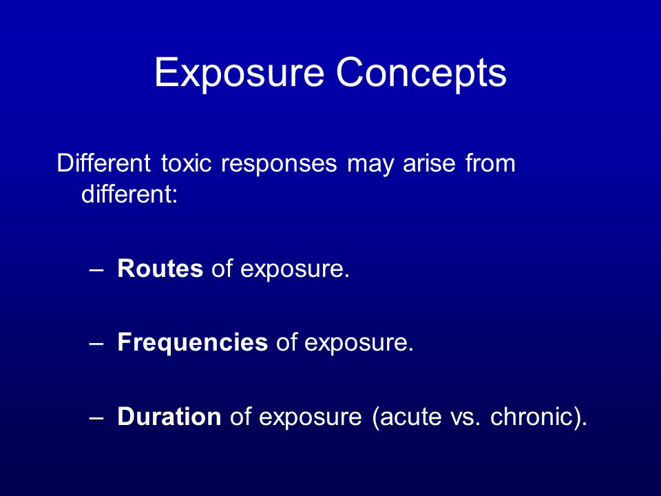 Exposure Concepts Different toxic responses may arise from different: