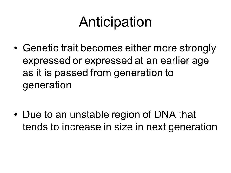 Anticipation Genetic trait becomes either more strongly expressed or expressed at an earlier age as it is passed from generation to generation.