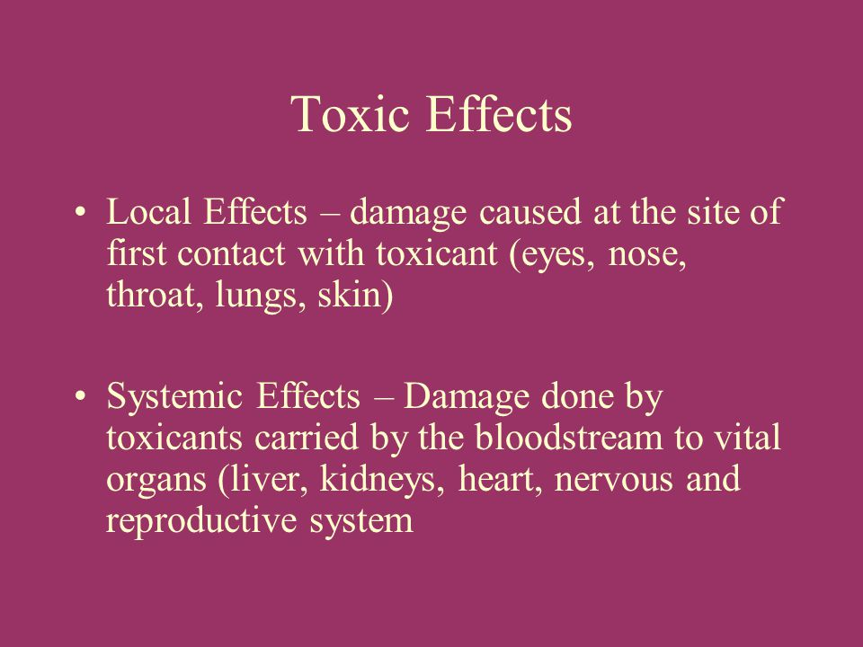 Toxic Effects Local Effects – damage caused at the site of first contact with toxicant (eyes, nose, throat, lungs, skin)