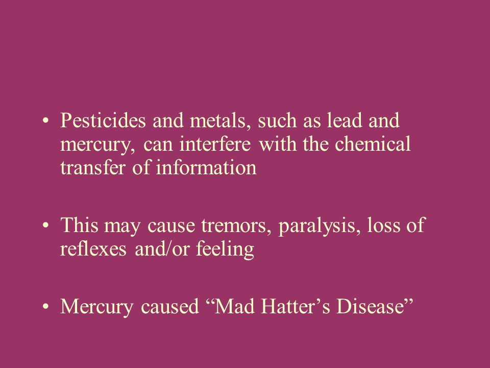 Pesticides and metals, such as lead and mercury, can interfere with the chemical transfer of information