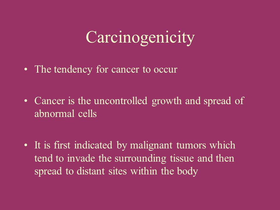 Carcinogenicity The tendency for cancer to occur
