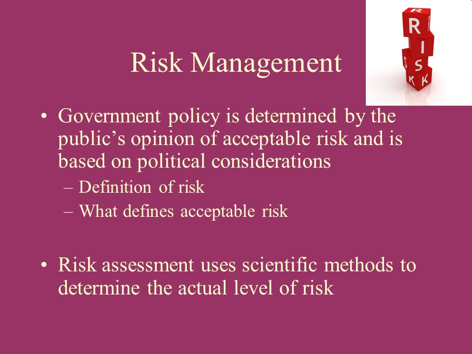Risk Management Government policy is determined by the public's opinion of acceptable risk and is based on political considerations.