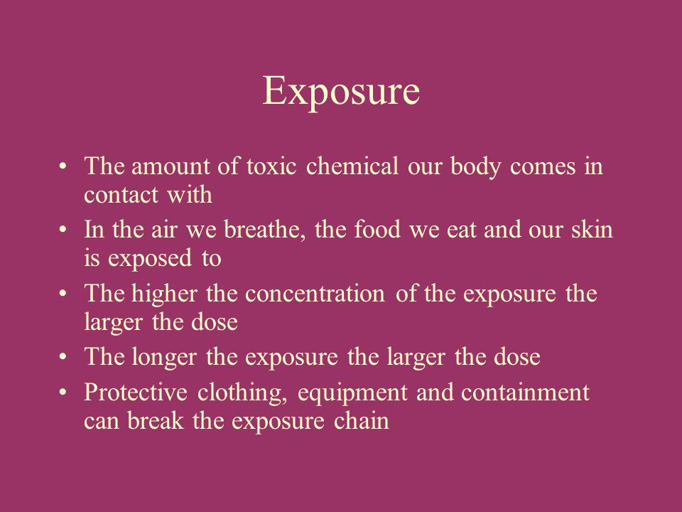 Exposure The amount of toxic chemical our body comes in contact with