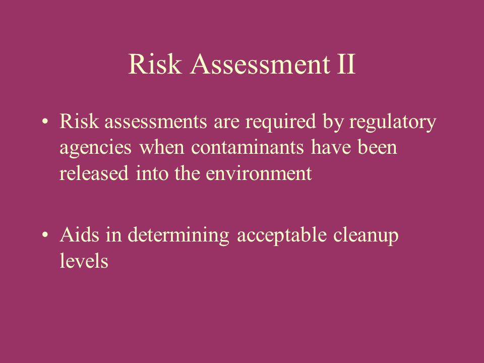 Risk Assessment II Risk assessments are required by regulatory agencies when contaminants have been released into the environment.
